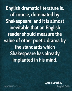 English dramatic literature is, of course, dominated by Shakespeare; and it is almost inevitable that an English reader should measure the value of other poetic drama by the standards which Shakespeare has already implanted in his mind.