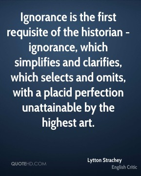 Ignorance is the first requisite of the historian - ignorance, which simplifies and clarifies, which selects and omits, with a placid perfection unattainable by the highest art.