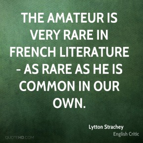 Lytton Strachey - The amateur is very rare in French literature - as rare as he is common in our own.