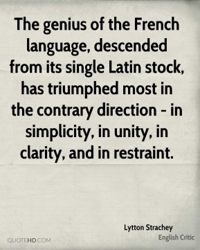 The genius of the French language, descended from its single Latin stock, has triumphed most in the contrary direction - in simplicity, in unity, in clarity, and in restraint.