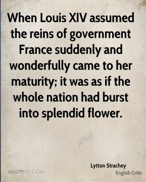 Lytton Strachey - When Louis XIV assumed the reins of government France suddenly and wonderfully came to her maturity; it was as if the whole nation had burst into splendid flower.