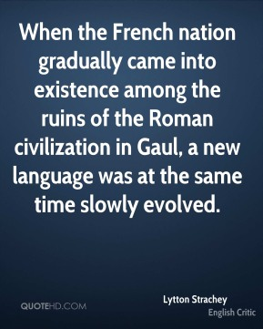 When the French nation gradually came into existence among the ruins of the Roman civilization in Gaul, a new language was at the same time slowly evolved.
