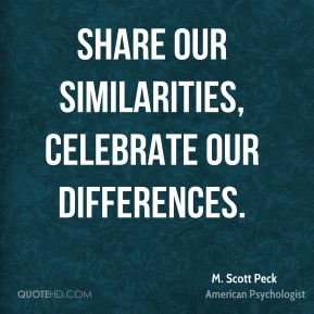 M. Scott Peck - Share our similarities, celebrate our differences.