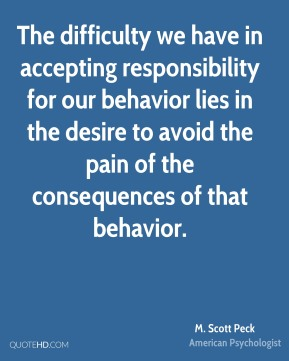 The difficulty we have in accepting responsibility for our behavior lies in the desire to avoid the pain of the consequences of that behavior.