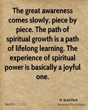M. Scott Peck - The great awareness comes slowly, piece by piece. The path of spiritual growth is a path of lifelong learning. The experience of spiritual power is basically a joyful one.