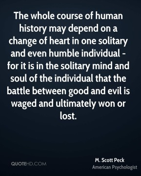 M. Scott Peck - The whole course of human history may depend on a change of heart in one solitary and even humble individual - for it is in the solitary mind and soul of the individual that the battle between good and evil is waged and ultimately won or lost.