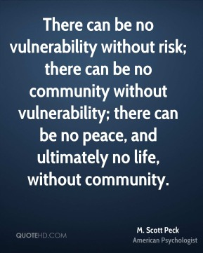 M. Scott Peck - There can be no vulnerability without risk; there can be no community without vulnerability; there can be no peace, and ultimately no life, without community.