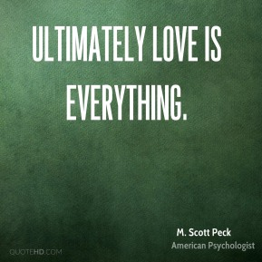 M. Scott Peck - Ultimately love is everything.