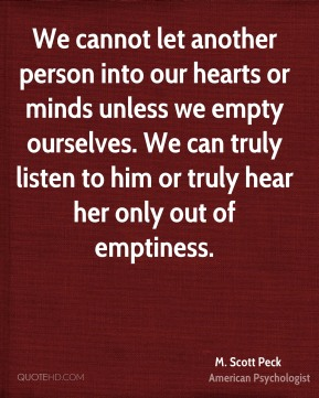 M. Scott Peck - We cannot let another person into our hearts or minds unless we empty ourselves. We can truly listen to him or truly hear her only out of emptiness.