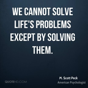 We cannot solve life's problems except by solving them.