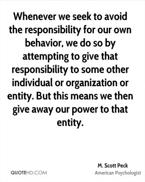 M. Scott Peck - Whenever we seek to avoid the responsibility for our own behavior, we do so by attempting to give that responsibility to some other individual or organization or entity. But this means we then give away our power to that entity.