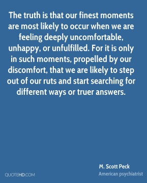 M. Scott Peck  - The truth is that our finest moments are most likely to occur when we are feeling deeply uncomfortable, unhappy, or unfulfilled. For it is only in such moments, propelled by our discomfort, that we are likely to step out of our ruts and start searching for different ways or truer answers.