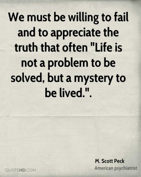 "We must be willing to fail and to appreciate the truth that often ""Life is not a problem to be solved, but a mystery to be lived.""."