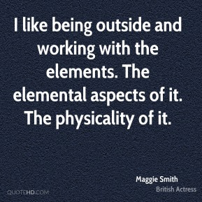 Maggie Smith - I like being outside and working with the elements. The elemental aspects of it. The physicality of it.