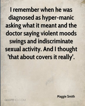 Maggie Smith  - I remember when he was diagnosed as hyper-manic asking what it meant and the doctor saying violent moods swings and indiscriminate sexual activity. And I thought 'that about covers it really'.