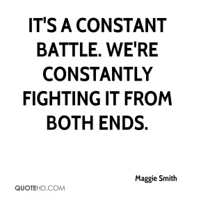 Maggie Smith  - It's a constant battle. We're constantly fighting it from both ends.