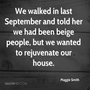 Maggie Smith  - We walked in last September and told her we had been beige people, but we wanted to rejuvenate our house.