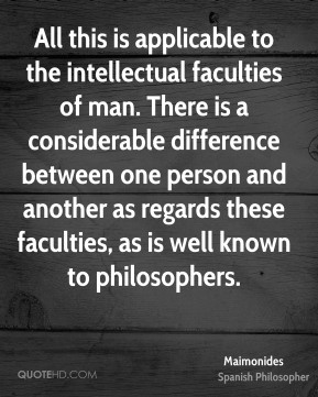 Maimonides - All this is applicable to the intellectual faculties of man. There is a considerable difference between one person and another as regards these faculties, as is well known to philosophers.