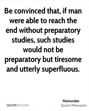 Maimonides - Be convinced that, if man were able to reach the end without preparatory studies, such studies would not be preparatory but tiresome and utterly superfluous.