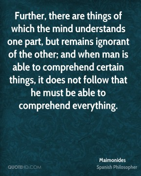 Maimonides - Further, there are things of which the mind understands one part, but remains ignorant of the other; and when man is able to comprehend certain things, it does not follow that he must be able to comprehend everything.