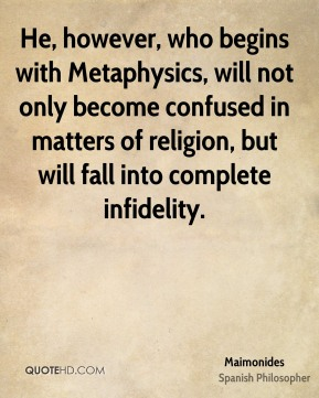 Maimonides - He, however, who begins with Metaphysics, will not only become confused in matters of religion, but will fall into complete infidelity.