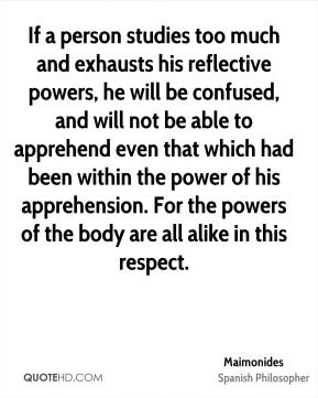 Maimonides - If a person studies too much and exhausts his reflective powers, he will be confused, and will not be able to apprehend even that which had been within the power of his apprehension. For the powers of the body are all alike in this respect.