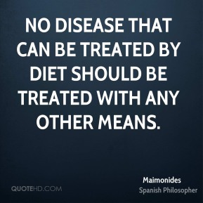Maimonides - No disease that can be treated by diet should be treated with any other means.