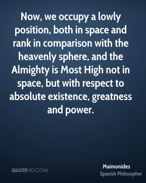 Maimonides - Now, we occupy a lowly position, both in space and rank in comparison with the heavenly sphere, and the Almighty is Most High not in space, but with respect to absolute existence, greatness and power.