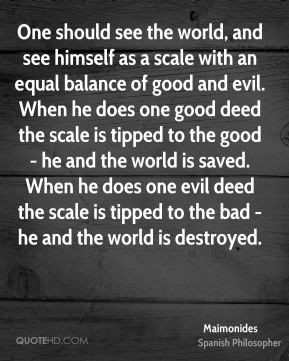 Maimonides - One should see the world, and see himself as a scale with an equal balance of good and evil. When he does one good deed the scale is tipped to the good - he and the world is saved. When he does one evil deed the scale is tipped to the bad - he and the world is destroyed.