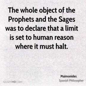 Maimonides - The whole object of the Prophets and the Sages was to declare that a limit is set to human reason where it must halt.