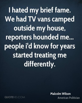 Malcolm Wilson - I hated my brief fame. We had TV vans camped outside my house, reporters hounded me... people i'd know for years started treating me differently.