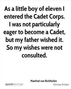 Manfred von Richthofen - As a little boy of eleven I entered the Cadet Corps. I was not particularly eager to become a Cadet, but my father wished it. So my wishes were not consulted.