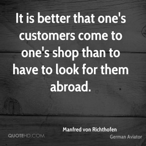 Manfred von Richthofen - It is better that one's customers come to one's shop than to have to look for them abroad.
