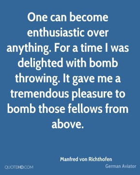 Manfred von Richthofen - One can become enthusiastic over anything. For a time I was delighted with bomb throwing. It gave me a tremendous pleasure to bomb those fellows from above.