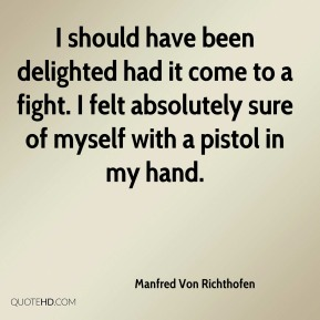 I should have been delighted had it come to a fight. I felt absolutely sure of myself with a pistol in my hand.