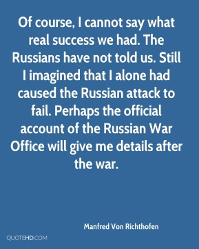 Of course, I cannot say what real success we had. The Russians have not told us. Still I imagined that I alone had caused the Russian attack to fail. Perhaps the official account of the Russian War Office will give me details after the war.