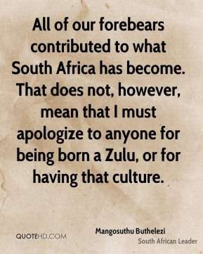 Mangosuthu Buthelezi - All of our forebears contributed to what South Africa has become. That does not, however, mean that I must apologize to anyone for being born a Zulu, or for having that culture.