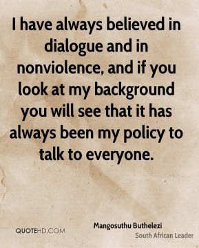 I have always believed in dialogue and in nonviolence, and if you look at my background you will see that it has always been my policy to talk to everyone.