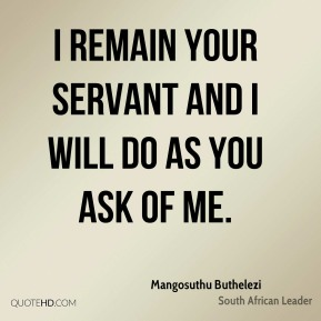 I remain your servant and I will do as you ask of me.
