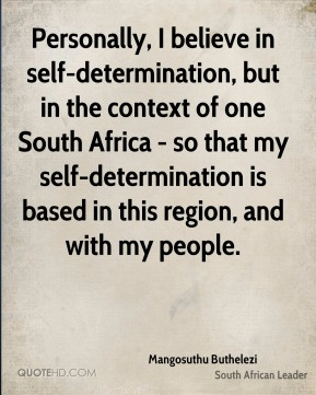 Personally, I believe in self-determination, but in the context of one South Africa - so that my self-determination is based in this region, and with my people.