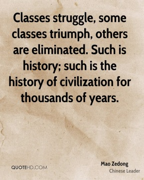 Mao Zedong - Classes struggle, some classes triumph, others are eliminated. Such is history; such is the history of civilization for thousands of years.