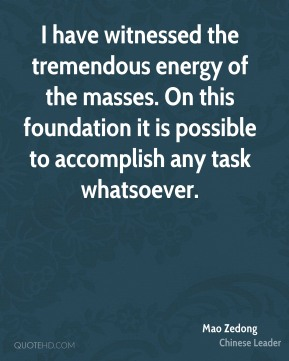 Mao Zedong - I have witnessed the tremendous energy of the masses. On this foundation it is possible to accomplish any task whatsoever.