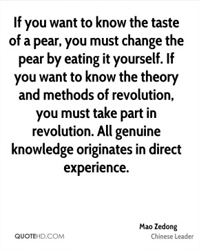 Mao Zedong - If you want to know the taste of a pear, you must change the pear by eating it yourself. If you want to know the theory and methods of revolution, you must take part in revolution. All genuine knowledge originates in direct experience.