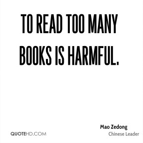 Mao Zedong - To read too many books is harmful.