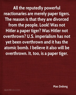 Mao Zedong  - All the reputedly powerful reactionaries are merely paper tigers. The reason is that they are divorced from the people. Look! Was not Hitler a paper tiger? Was Hitler not overthrown? U.S. imperialism has not yet been overthrown and it has the atomic bomb. I believe it also will be overthrown. It, too, is a paper tiger.