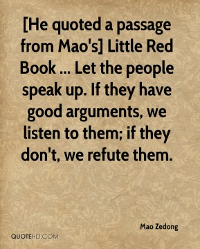 Mao Zedong  - [He quoted a passage from Mao's] Little Red Book ... Let the people speak up. If they have good arguments, we listen to them; if they don't, we refute them.