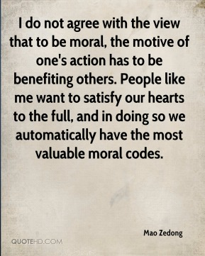 Mao Zedong  - I do not agree with the view that to be moral, the motive of one's action has to be benefiting others. People like me want to satisfy our hearts to the full, and in doing so we automatically have the most valuable moral codes.