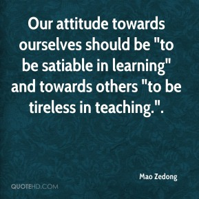 """Our attitude towards ourselves should be """"to be satiable in learning"""" and towards others """"to be tireless in teaching.""""."""