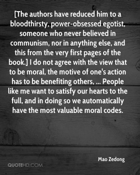 [The authors have reduced him to a bloodthirsty, power-obsessed egotist, someone who never believed in communism, nor in anything else, and this from the very first pages of the book.] I do not agree with the view that to be moral, the motive of one's action has to be benefiting others, ... People like me want to satisfy our hearts to the full, and in doing so we automatically have the most valuable moral codes.