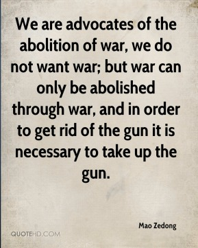 We are advocates of the abolition of war, we do not want war; but war can only be abolished through war, and in order to get rid of the gun it is necessary to take up the gun.